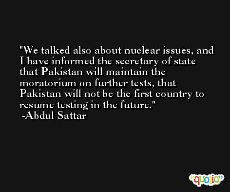 We talked also about nuclear issues, and I have informed the secretary of state that Pakistan will maintain the moratorium on further tests, that Pakistan will not be the first country to resume testing in the future. -Abdul Sattar