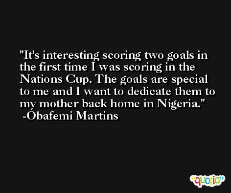 It's interesting scoring two goals in the first time I was scoring in the Nations Cup. The goals are special to me and I want to dedicate them to my mother back home in Nigeria. -Obafemi Martins