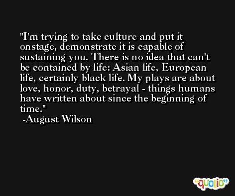 I'm trying to take culture and put it onstage, demonstrate it is capable of sustaining you. There is no idea that can't be contained by life: Asian life, European life, certainly black life. My plays are about love, honor, duty, betrayal - things humans have written about since the beginning of time. -August Wilson