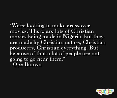 We're looking to make crossover movies. There are lots of Christian movies being made in Nigeria, but they are made by Christian actors, Christian producers, Christian everything. But because of that a lot of people are not going to go near them. -Ope Banwo