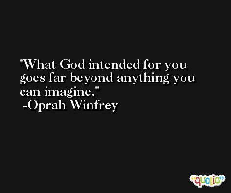 What God intended for you goes far beyond anything you can imagine. -Oprah Winfrey