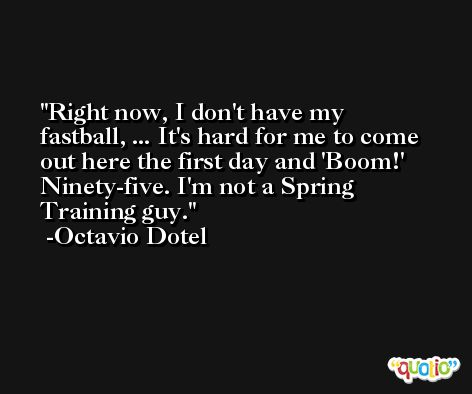 Right now, I don't have my fastball, ... It's hard for me to come out here the first day and 'Boom!' Ninety-five. I'm not a Spring Training guy. -Octavio Dotel
