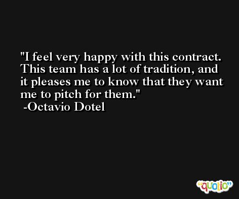 I feel very happy with this contract. This team has a lot of tradition, and it pleases me to know that they want me to pitch for them. -Octavio Dotel