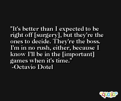 It's better than I expected to be right off [surgery], but they're the ones to decide. They're the boss. I'm in no rush, either, because I know I'll be in the [important] games when it's time. -Octavio Dotel