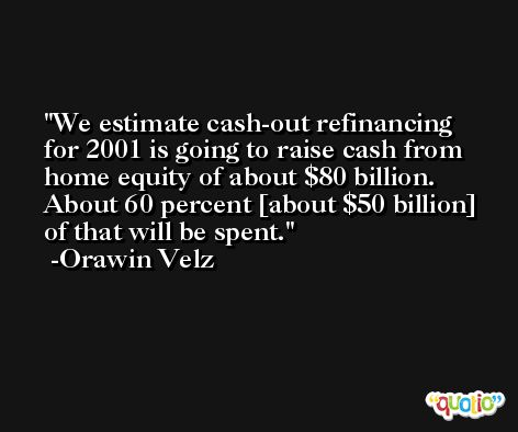 We estimate cash-out refinancing for 2001 is going to raise cash from home equity of about $80 billion. About 60 percent [about $50 billion] of that will be spent. -Orawin Velz