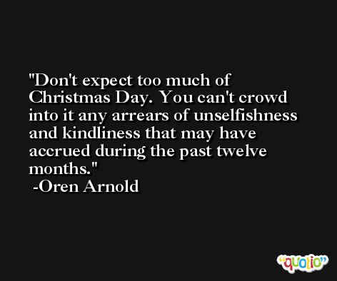 Don't expect too much of Christmas Day. You can't crowd into it any arrears of unselfishness and kindliness that may have accrued during the past twelve months. -Oren Arnold