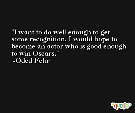 I want to do well enough to get some recognition. I would hope to become an actor who is good enough to win Oscars. -Oded Fehr