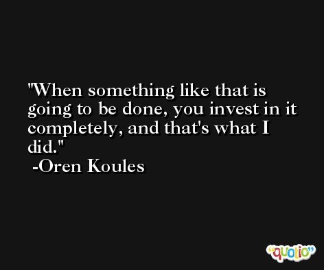 When something like that is going to be done, you invest in it completely, and that's what I did. -Oren Koules