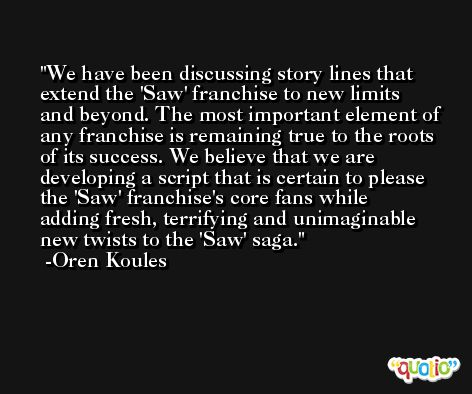 We have been discussing story lines that extend the 'Saw' franchise to new limits and beyond. The most important element of any franchise is remaining true to the roots of its success. We believe that we are developing a script that is certain to please the 'Saw' franchise's core fans while adding fresh, terrifying and unimaginable new twists to the 'Saw' saga. -Oren Koules