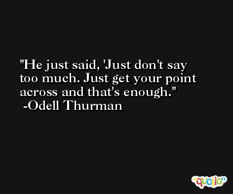 He just said, 'Just don't say too much. Just get your point across and that's enough. -Odell Thurman