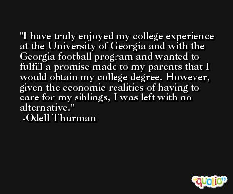 I have truly enjoyed my college experience at the University of Georgia and with the Georgia football program and wanted to fulfill a promise made to my parents that I would obtain my college degree. However, given the economic realities of having to care for my siblings, I was left with no alternative. -Odell Thurman