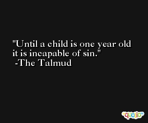 Until a child is one year old it is incapable of sin. -The Talmud