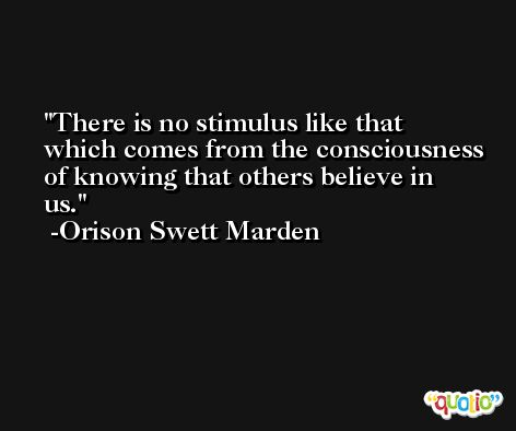 There is no stimulus like that which comes from the consciousness of knowing that others believe in us. -Orison Swett Marden