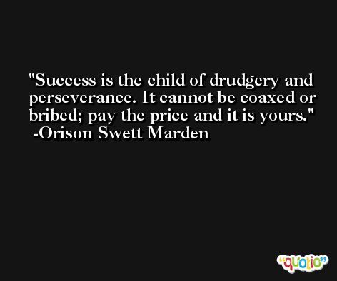 Success is the child of drudgery and perseverance. It cannot be coaxed or bribed; pay the price and it is yours. -Orison Swett Marden