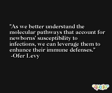 As we better understand the molecular pathways that account for newborns' susceptibility to infections, we can leverage them to enhance their immune defenses. -Ofer Levy