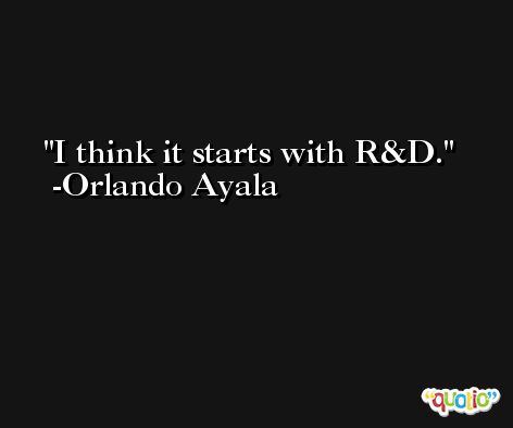 I think it starts with R&D. -Orlando Ayala