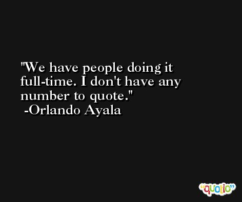 We have people doing it full-time. I don't have any number to quote. -Orlando Ayala