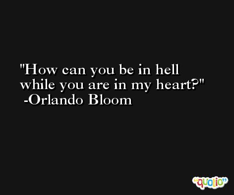 How can you be in hell while you are in my heart? -Orlando Bloom