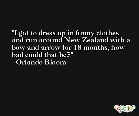 I got to dress up in funny clothes and run around New Zealand with a bow and arrow for 18 months, how bad could that be? -Orlando Bloom