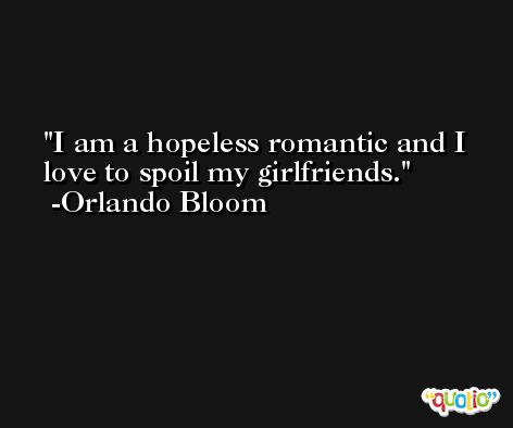 I am a hopeless romantic and I love to spoil my girlfriends. -Orlando Bloom