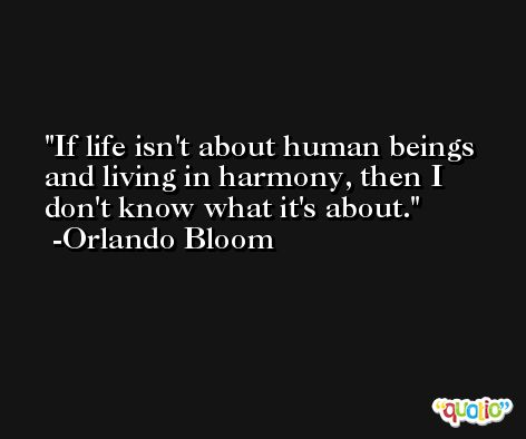 If life isn't about human beings and living in harmony, then I don't know what it's about. -Orlando Bloom