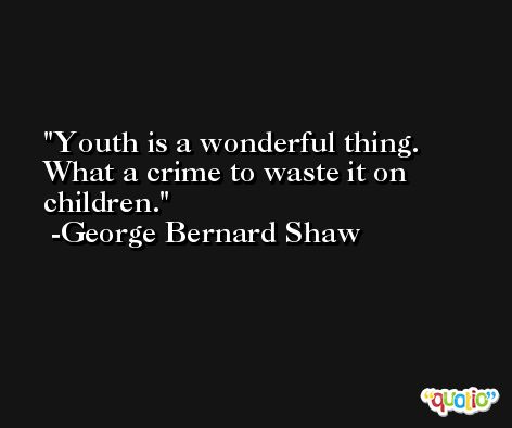 Youth is a wonderful thing. What a crime to waste it on children. -George Bernard Shaw