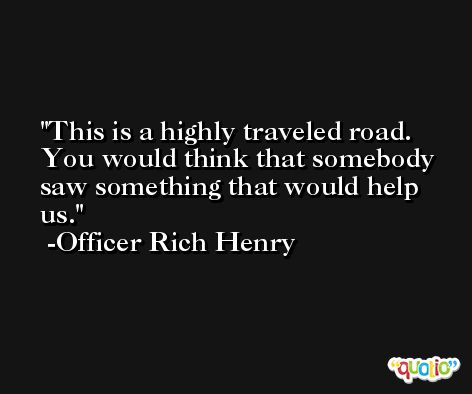 This is a highly traveled road. You would think that somebody saw something that would help us. -Officer Rich Henry