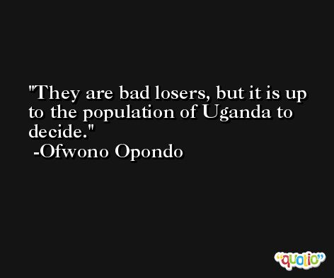 They are bad losers, but it is up to the population of Uganda to decide. -Ofwono Opondo
