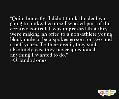 Quite honestly, I didn't think the deal was going to make, because I wanted part of the creative control. I was impressed that they were making an offer to a non-athlete young black male to be a spokesperson for two and a half years. To their credit, they said, absolutely yes, they never questioned anything I wanted to do. -Orlando Jones