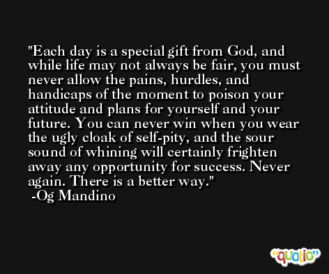 Each day is a special gift from God, and while life may not always be fair, you must never allow the pains, hurdles, and handicaps of the moment to poison your attitude and plans for yourself and your future. You can never win when you wear the ugly cloak of self-pity, and the sour sound of whining will certainly frighten away any opportunity for success. Never again. There is a better way. -Og Mandino