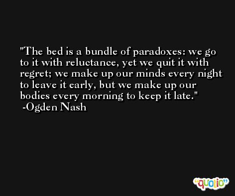The bed is a bundle of paradoxes: we go to it with reluctance, yet we quit it with regret; we make up our minds every night to leave it early, but we make up our bodies every morning to keep it late. -Ogden Nash