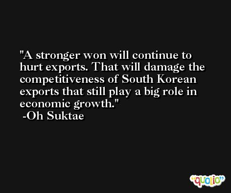 A stronger won will continue to hurt exports. That will damage the competitiveness of South Korean exports that still play a big role in economic growth. -Oh Suktae