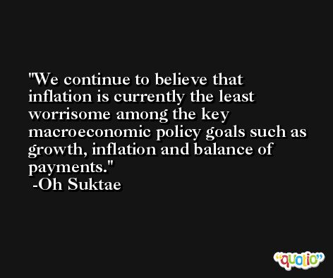 We continue to believe that inflation is currently the least worrisome among the key macroeconomic policy goals such as growth, inflation and balance of payments. -Oh Suktae