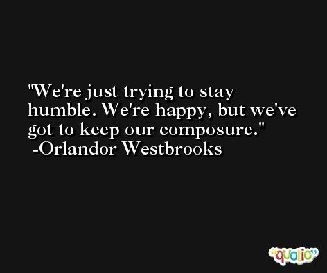 We're just trying to stay humble. We're happy, but we've got to keep our composure. -Orlandor Westbrooks