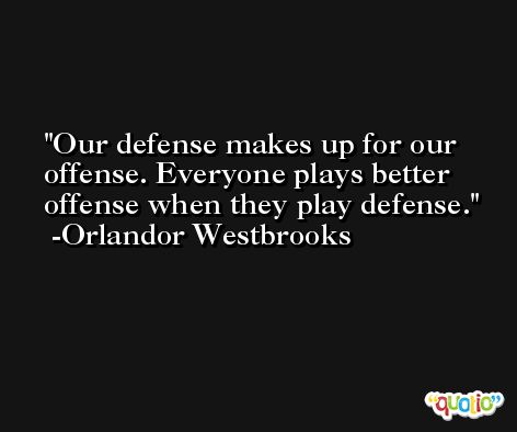 Our defense makes up for our offense. Everyone plays better offense when they play defense. -Orlandor Westbrooks