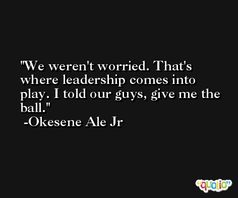 We weren't worried. That's where leadership comes into play. I told our guys, give me the ball. -Okesene Ale Jr