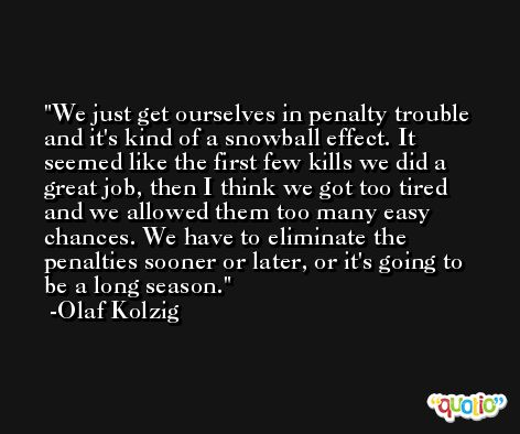 We just get ourselves in penalty trouble and it's kind of a snowball effect. It seemed like the first few kills we did a great job, then I think we got too tired and we allowed them too many easy chances. We have to eliminate the penalties sooner or later, or it's going to be a long season. -Olaf Kolzig