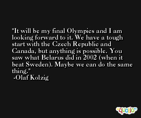 It will be my final Olympics and I am looking forward to it. We have a tough start with the Czech Republic and Canada, but anything is possible. You saw what Belarus did in 2002 (when it beat Sweden). Maybe we can do the same thing. -Olaf Kolzig