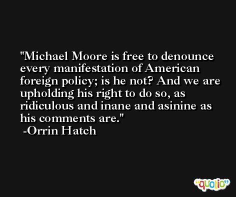 Michael Moore is free to denounce every manifestation of American foreign policy; is he not? And we are upholding his right to do so, as ridiculous and inane and asinine as his comments are. -Orrin Hatch