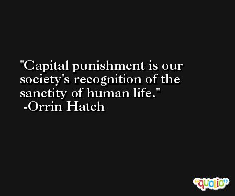 Capital punishment is our society's recognition of the sanctity of human life. -Orrin Hatch