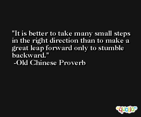It is better to take many small steps in the right direction than to make a great leap forward only to stumble backward. -Old Chinese Proverb
