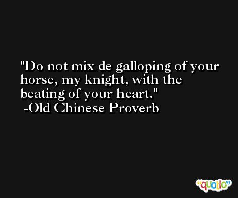 Do not mix de galloping of your horse, my knight, with the beating of your heart. -Old Chinese Proverb