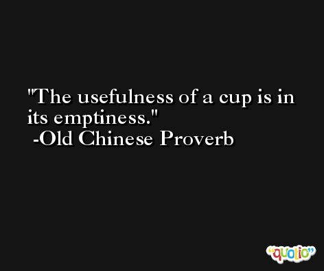 The usefulness of a cup is in its emptiness. -Old Chinese Proverb