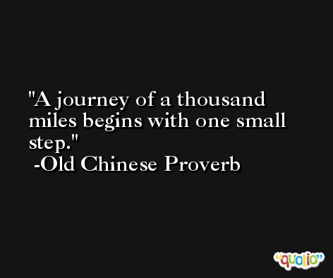 A journey of a thousand miles begins with one small step. -Old Chinese Proverb