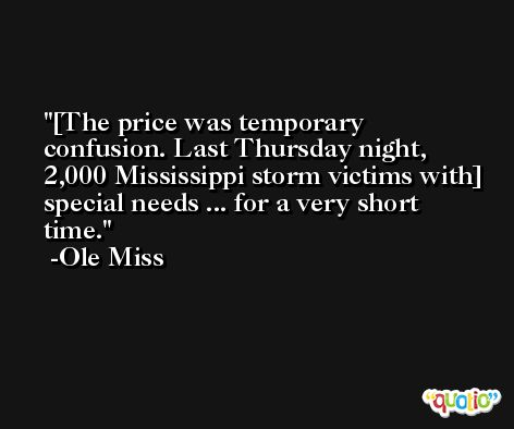 [The price was temporary confusion. Last Thursday night, 2,000 Mississippi storm victims with] special needs ... for a very short time. -Ole Miss