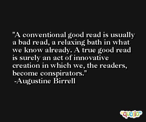A conventional good read is usually a bad read, a relaxing bath in what we know already. A true good read is surely an act of innovative creation in which we, the readers, become conspirators. -Augustine Birrell