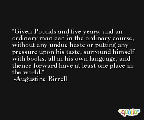 Given Pounds and five years, and an ordinary man can in the ordinary course, without any undue haste or putting any pressure upon his taste, surround himself with books, all in his own language, and thence forward have at least one place in the world. -Augustine Birrell