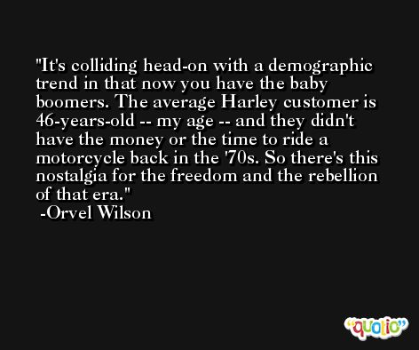 It's colliding head-on with a demographic trend in that now you have the baby boomers. The average Harley customer is 46-years-old -- my age -- and they didn't have the money or the time to ride a motorcycle back in the '70s. So there's this nostalgia for the freedom and the rebellion of that era. -Orvel Wilson