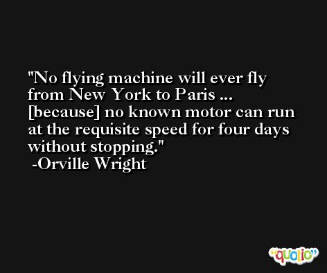 No flying machine will ever fly from New York to Paris ...  [because] no known motor can run at the requisite speed for four days without stopping. -Orville Wright