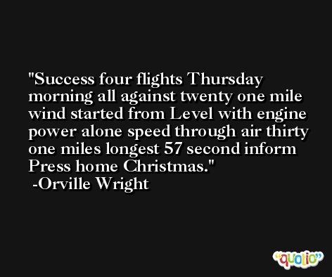 Success four flights Thursday morning all against twenty one mile wind started from Level with engine power alone speed through air thirty one miles longest 57 second inform Press home Christmas. -Orville Wright